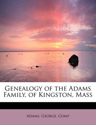 Genealogy of the Adams Family, of Kingston, Mass by Adams George Comp