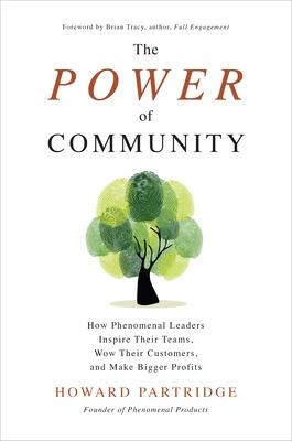 Power of Community: How Phenomenal Leaders Inspire their Teams, Wow their Customers, and Make Bigger Profits by Howard Partridge