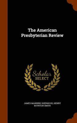 The American Presbyterian Review by James Manning Sherwood