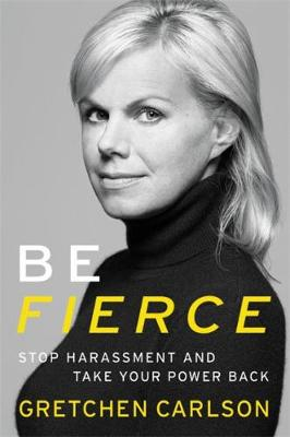 Be Fierce: Stop Harassment and Take Your Power Back by Gretchen Carlson