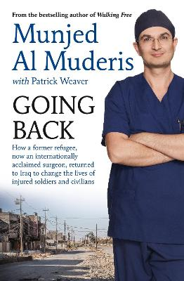 Going Back: How a Former Refugee, Now an Internationally Acclaimed Surgeon, Returned to Iraq to Change the Lives of Injured Soldiers and Civilians by Munjed Al Muderis