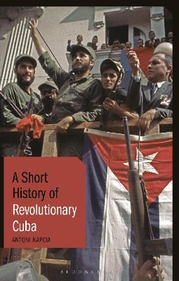 A Short History of Revolutionary Cuba: Revolution, Power, Authority and the State from 1959 to the Present Day by Antoni Kapcia