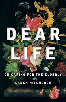 Dear Life: On Caring For The Elderly: Quarterly Essay 57 by Karen Hitchcock