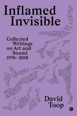 Inflamed Invisible: Collected Writings on Art and Sound, 1976-2018 by David Toop