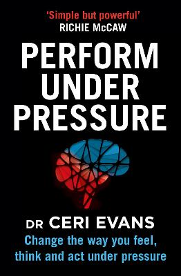 Perform Under Pressure: Change the Way You Feel, Think and Act Under Pressure by Ceri Evans
