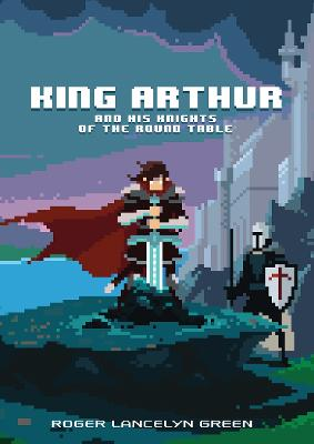 King Arthur and His Knights of the Round Table by Roger Green
