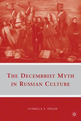 The Decembrist Myth in Russian Culture by Ludmilla A. Trigos