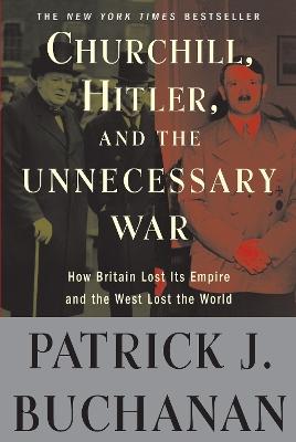 Churchill, Hitler, and 'The Unnecessary War' by Patrick J. Buchanan
