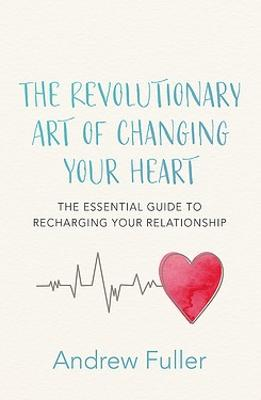 The Revolutionary Art of Changing Your Heart: The essential guide to recharging your relationship by Andrew Fuller