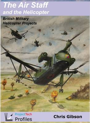 The Air Staff and the Helicopter: British Military Helicopter Projects by Chris Gibson