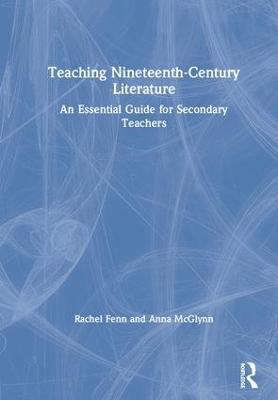 Teaching Nineteenth-Century Literature: An Essential Guide for Secondary Teachers by Rachel Fenn