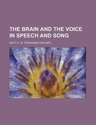 Brain and the Voice in Speech and Song by F W Mott