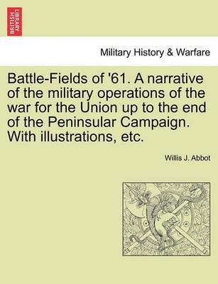 Battle-Fields of '61. a Narrative of the Military Operations of the War for the Union Up to the End of the Peninsular Campaign. with Illustrations, Etc. by Willis J Abbot
