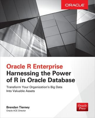 Oracle R Enterprise: Harnessing the Power of R in Oracle Database by Brendan Tierney