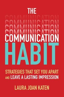 The Communication Habit: Strategies That Set You Apart and Leave a Lasting Impression by Laura Katen