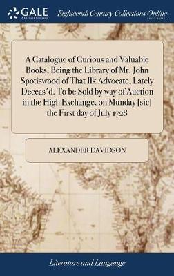 A Catalogue of Curious and Valuable Books, Being the Library of Mr. John Spotiswood of That Ilk Advocate, Lately Deceas'd. to Be Sold by Way of Auction in the High Exchange, on Munday [sic] the First Day of July 1728 by Alexander Davidson