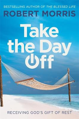 Take the Day Off: Receiving God's Gift of Rest by Robert Morris