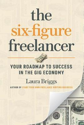 The Six-Figure Freelancer: Your Roadmap to Success in the Gig Economy by Laura Pennington Briggs