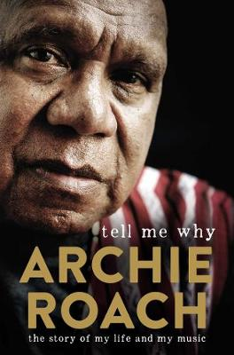 Tell Me Why: The Story of My Life and My Music: The Story of My Life and My Music by Archie Roach