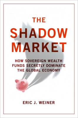 The Shadow Market: How Sovereign Wealth Funds Secretly Dominate the Global Economy by Eric J. Weiner