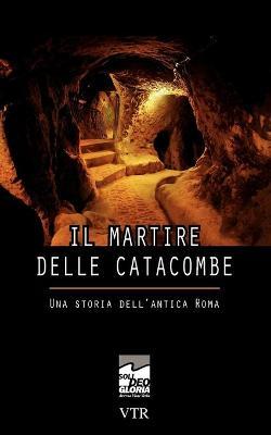 Il Martire Delle Catacombe: Una Storia Dell'antica Roma by Thomas Mayer