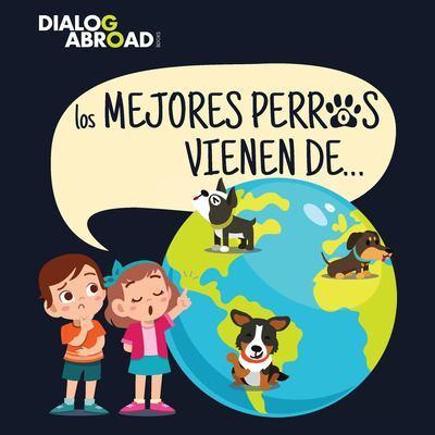 Los mejores perros vienen de...: Una busqueda global para encontrar a la raza de perro perfecta by Dialog Abroad Books