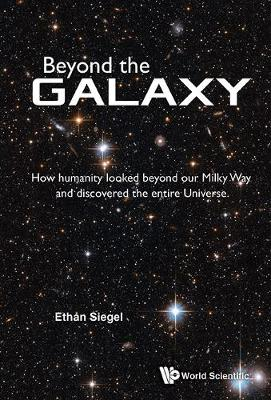 Beyond The Galaxy: How Humanity Looked Beyond Our Milky Way And Discovered The Entire Universe by Ethan Siegel