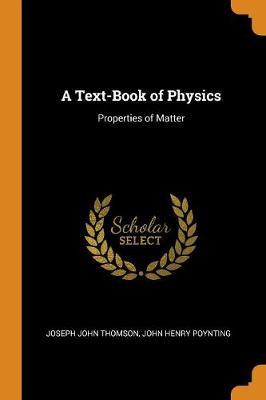 A Text-Book of Physics: Properties of Matter by Joseph John Thomson