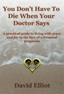 You Don't Have to Die When Your Doctor Says by David Elliot