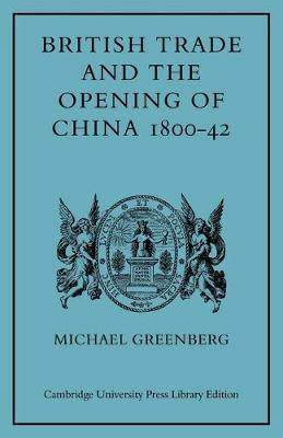 British Trade and the Opening of China 1800-42 by Michael Greenberg