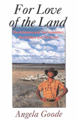 For Love of the Land : the Achievers and the Innovators, the Battlers and the Brave by Angela Goode
