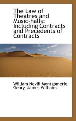 The Law of Theatres and Music-Halls: Including Contracts and Precedents of Contracts by James Willia Nevill Montgomerie Geary