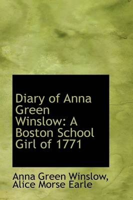 Diary of Anna Green Winslow: A Boston School Girl of 1771 by Anna Green Winslow