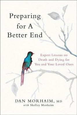 Preparing for a Better End: Expert Lessons on Death and Dying for You and Your Loved Ones by Dan Morhaim