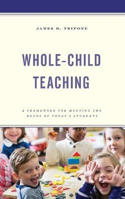 Whole-Child Teaching: A Framework for Meeting the Needs of Today's Students book