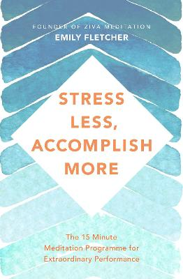 Stress Less, Accomplish More: The 15-Minute Meditation Programme for Extraordinary Performance by Emily Fletcher