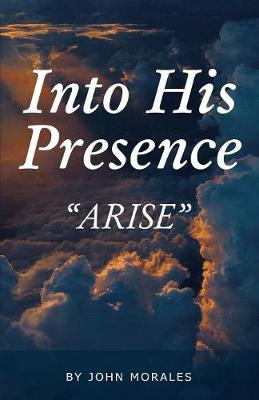 Into His Presence: Arise by John Morales
