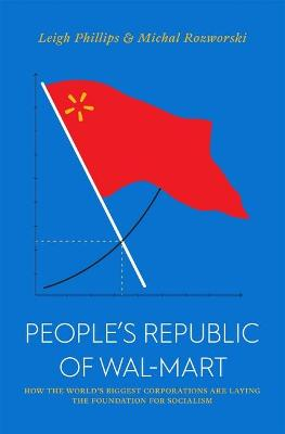 People's Republic of Walmart: How the World's Biggest Corporations are Laying the Foundation for Socialism by Leigh Philips