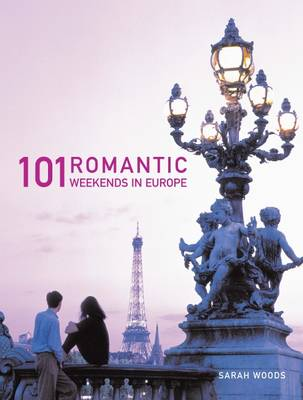 101 Romantic Weekends in Europe by Sarah Woods