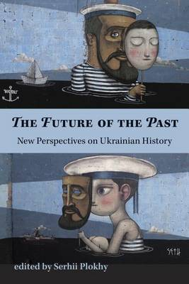 The Future of the Past - New Perspectives on Ukrainian History by Serhii Plokhy