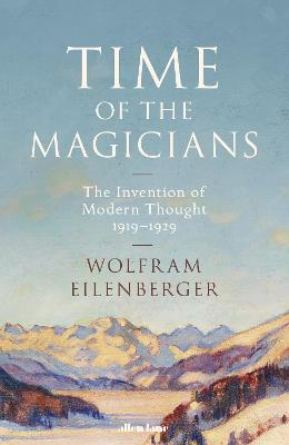 Time of the Magicians: The Invention of Modern Thought, 1919-1929 by Wolfram Eilenberger