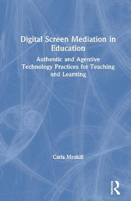 Digital Screen Mediation in Education: Authentic and Agentive Technology Practices for Teaching and Learning book