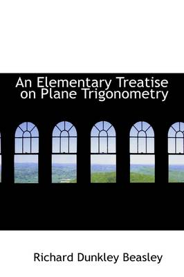 An Elementary Treatise on Plane Trigonometry by Richard Dunkley Beasley