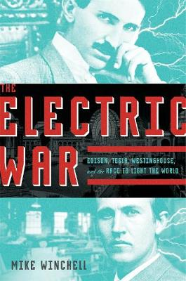 The Electric War: Edison, Tesla, Westinghouse, and the Race to Light the World by Mike Winchell