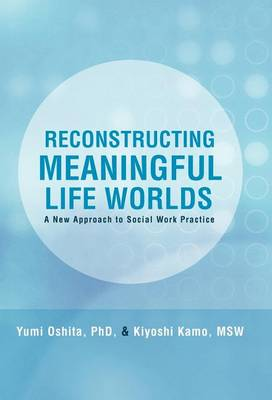 Reconstructing Meaningful Life Worlds: A New Approach to Social Work Practice by Yumi Oshita Phd