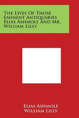 The Lives of Those Eminent Antiquaries Elias Ashmole and Mr. William Lilly by Elias Ashmole