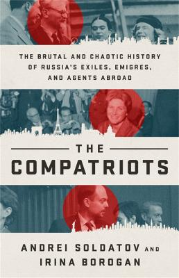 The Compatriots: The Brutal and Chaotic History of Russia's Exiles, Emigres, and Agents Abroad by Andrei Soldatov