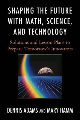 Shaping the Future with Math, Science, and Technology by Dennis Adams