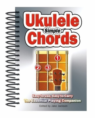Simple Ukulele Chords: Easy-to-Use, Easy-to-Carry, The Essential Playing Companion by Jake Jackson