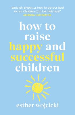 How to Raise Happy and Successful Children by Esther Wojcicki